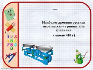 Гривна Наиболее древняя русская мера массы – гривна, или гривинка ( около 41