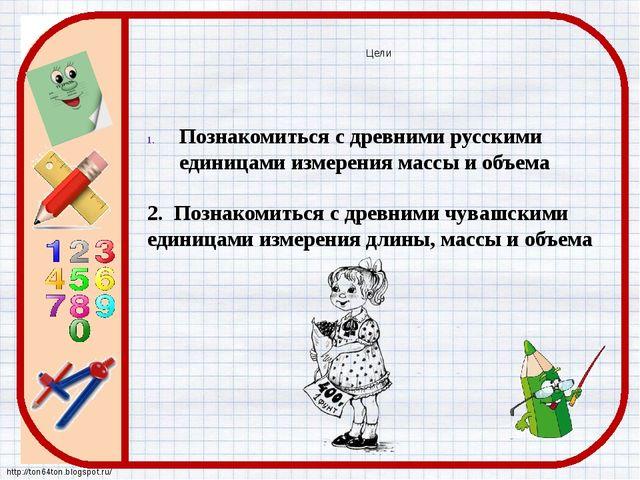 Познакомиться с древними русскими единицами измерения массы и объема 2. Позна...