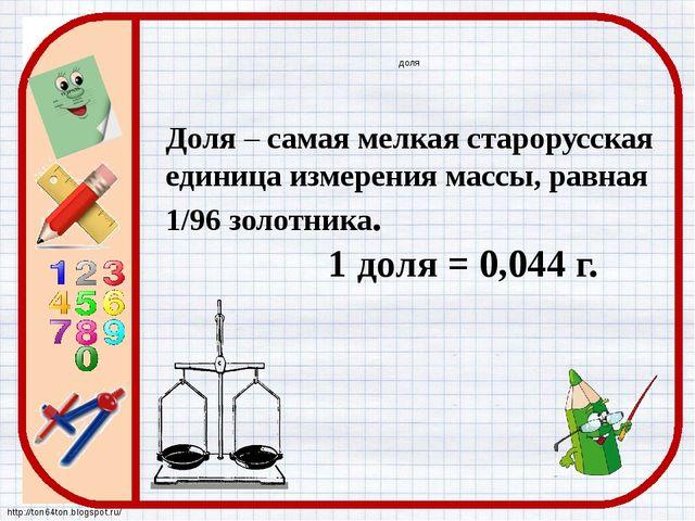 доля Доля – самая мелкая старорусская единица измерения массы, равная 1/96 зо...
