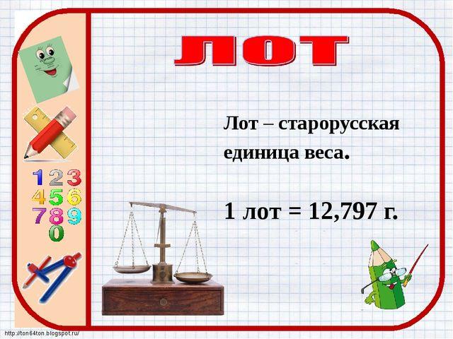 Лот – старорусская единица веса. 1 лот = 12,797 г. http://ton64ton.blogspot.ru/