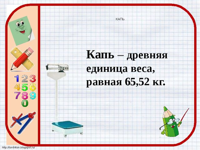 КАПЬ Капь – древняя единица веса, равная 65,52 кг. http://ton64ton.blogspot.ru/