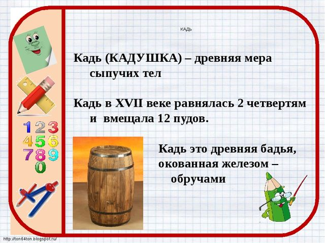 КАДЬ Кадь (КАДУШКА) – древняя мера сыпучих тел Кадь в XVII веке равнялась 2 ч...