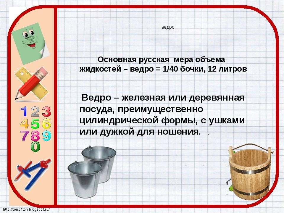 ведро Основная русская мера объема жидкостей – ведро = 1/40 бочки, 12 литров...