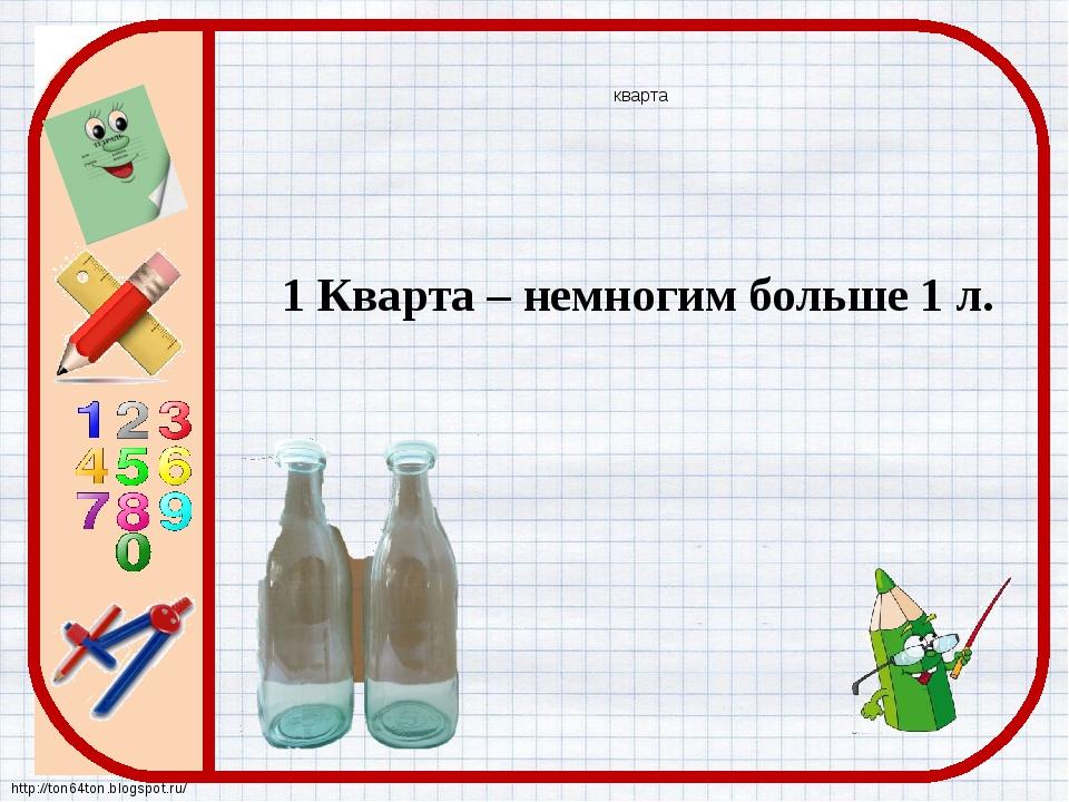 кварта 1 Кварта – немногим больше 1 л. http://ton64ton.blogspot.ru/