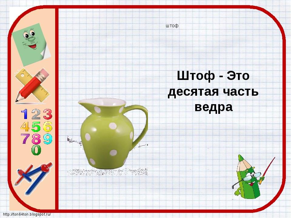 штоф Штоф - Это десятая часть ведра http://ton64ton.blogspot.ru/