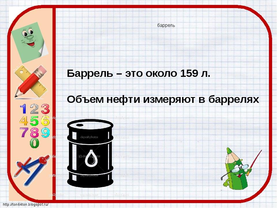 баррель Баррель – это около 159 л. Объем нефти измеряют в баррелях http://ton...