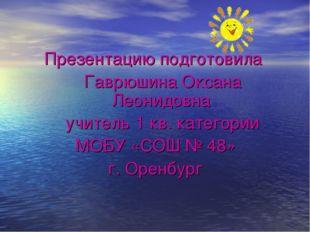 Презентацию подготовила Гаврюшина Оксана Леонидовна учитель 1 кв. категории М