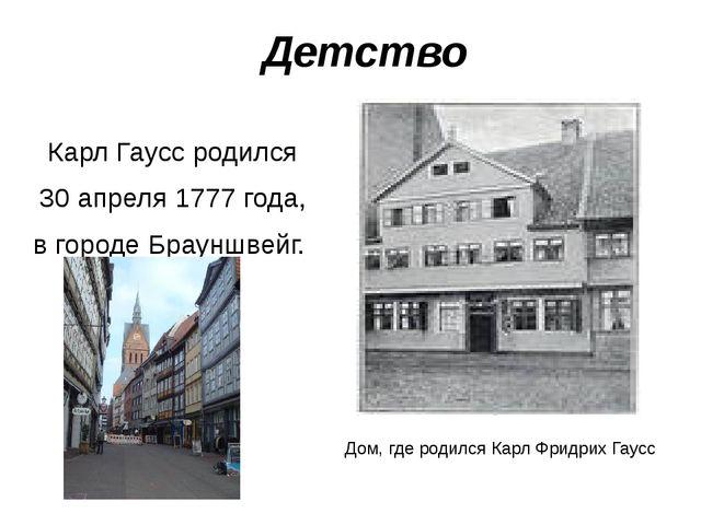 Детство Карл Гаусс родился 30 апреля1777 года, в городе Брауншвейг. Дом, г...