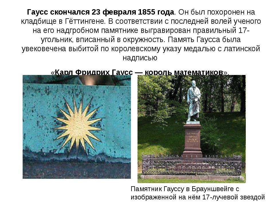 Гаусс скончался 23 февраля 1855 года. Он был похоронен на кладбище в Гёттинге...