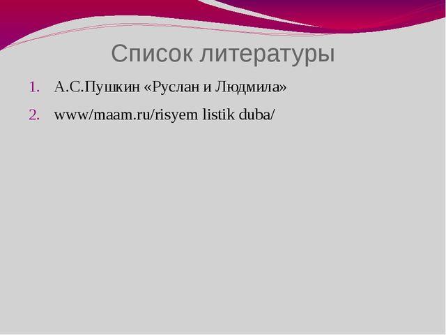 Список литературы А.С.Пушкин «Руслан и Людмила» www/maam.ru/risyem listik duba/