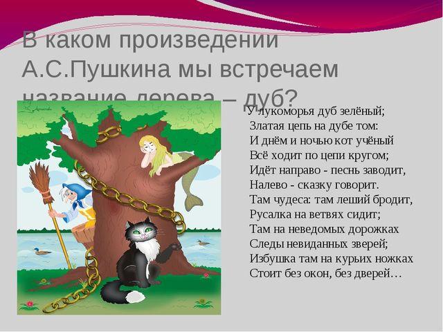 В каком произведении А.С.Пушкина мы встречаем название дерева – дуб? У лукомо...