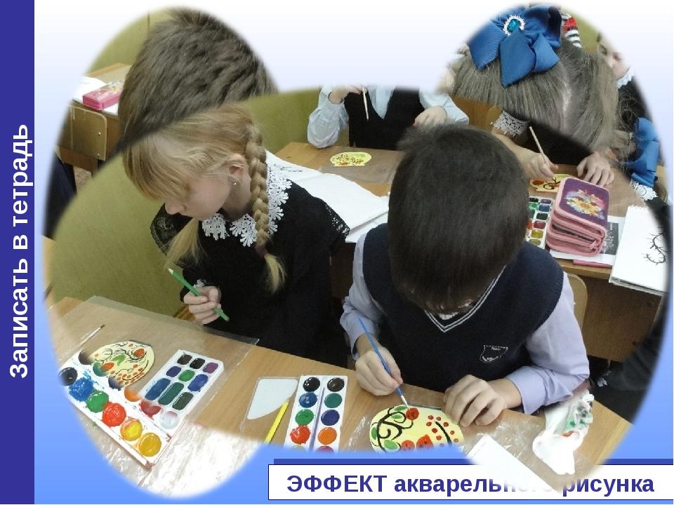 Записать в тетрадь ЭФФЕКТ акварельного рисунка