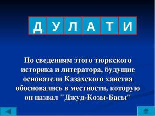 Д По сведениям этого тюркского историка и литератора, будущие основатели Каза