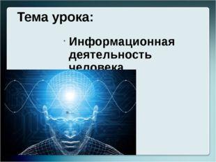 Тема урока: Информационная деятельность человека.