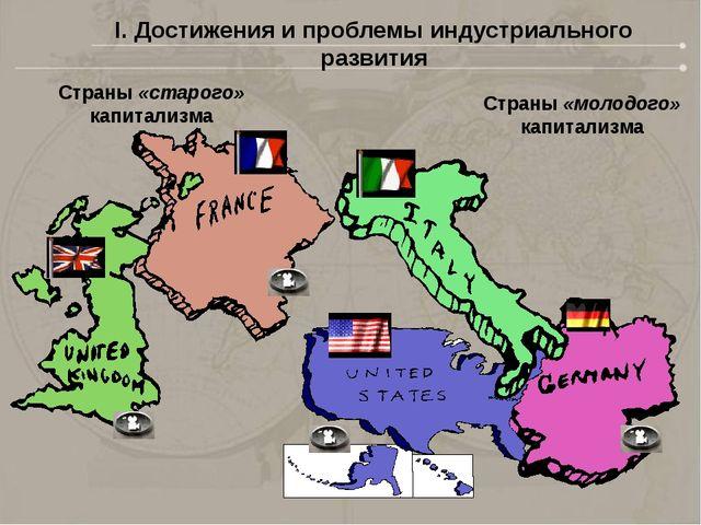 Страны «старого» капитализма Страны «молодого» капитализма I. Достижения и пр...
