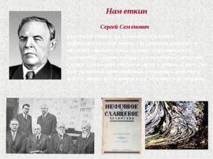 Наметкин Сергей Семенович является одним из основоположников нефтехимической