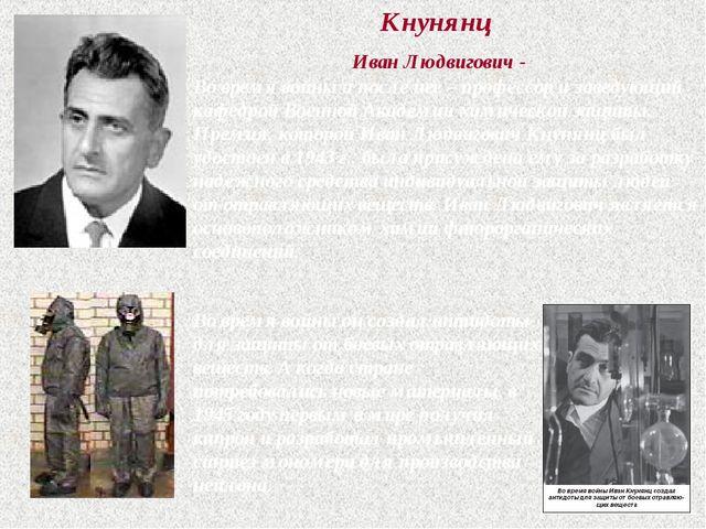 Кнунянц Иван Людвигович - Во время войны и после нее – профессор и заведующий...