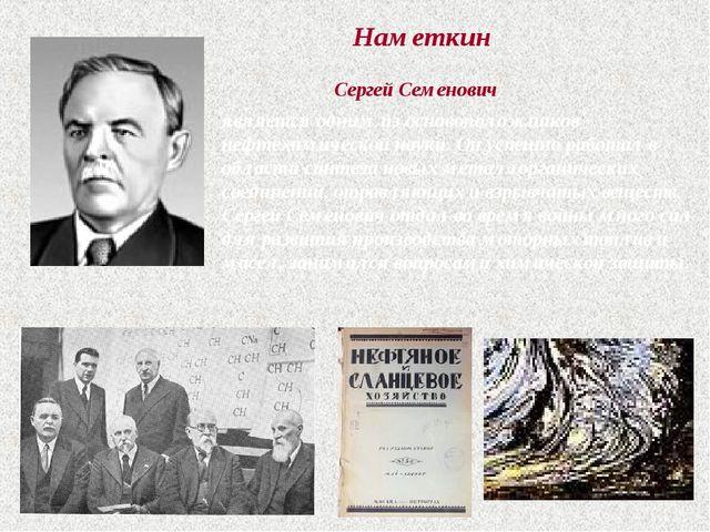 Наметкин Сергей Семенович является одним из основоположников нефтехимической...