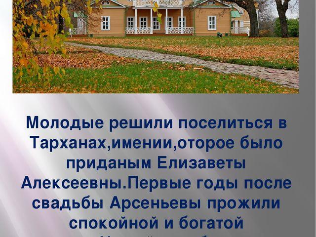 Молодые решили поселиться в Тарханах,имении,оторое было приданым Елизаветы Ал...