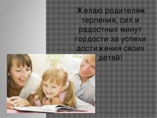 Желаю родителям терпения, сил и радостных минут гордости за успехи достижения