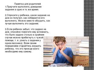 Памятка для родителей 1.Приучите выполнять домашние задания в одно и то же вр
