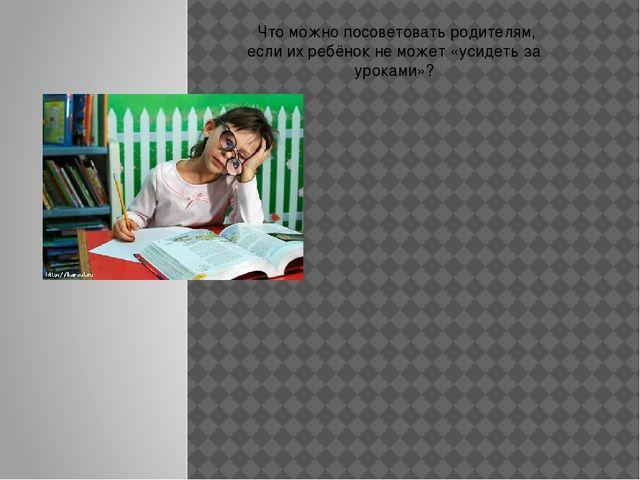Что можно посоветовать родителям, если их ребёнок не может «усидеть за урока...