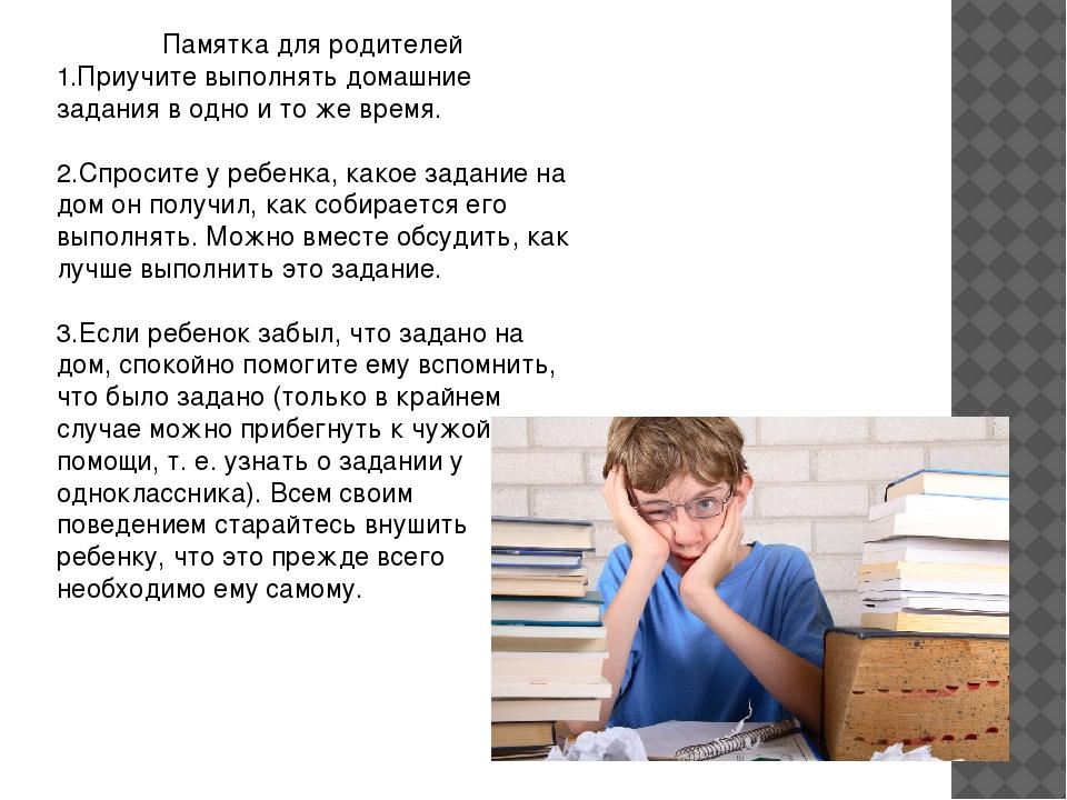 Памятка для родителей 1.Приучите выполнять домашние задания в одно и то же вр...