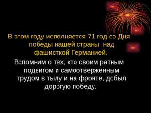 В этом году исполняется 71 год со Дня победы нашей страны над фашисткой Герм