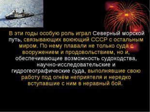 В эти годы особую роль играл Северный морской путь, связывающих воюющий СССР
