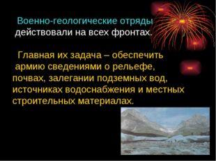 Военно-геологические отряды действовали на всех фронтах. Главная их задача –