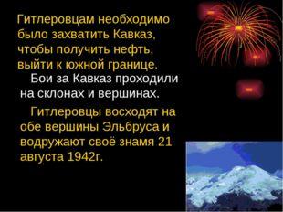 Гитлеровцам необходимо было захватить Кавказ, чтобы получить нефть, выйти к