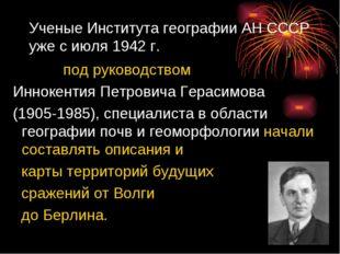 Ученые Института географии АНСССР уже с июля 1942г. под руководством Инноке