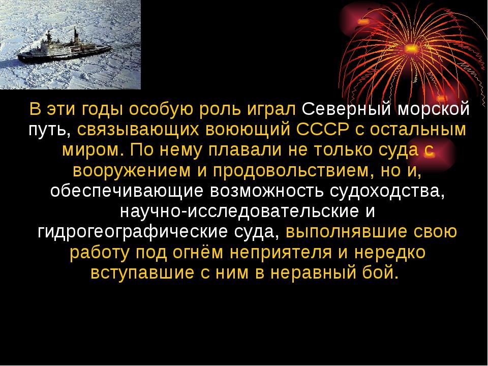 В эти годы особую роль играл Северный морской путь, связывающих воюющий СССР...