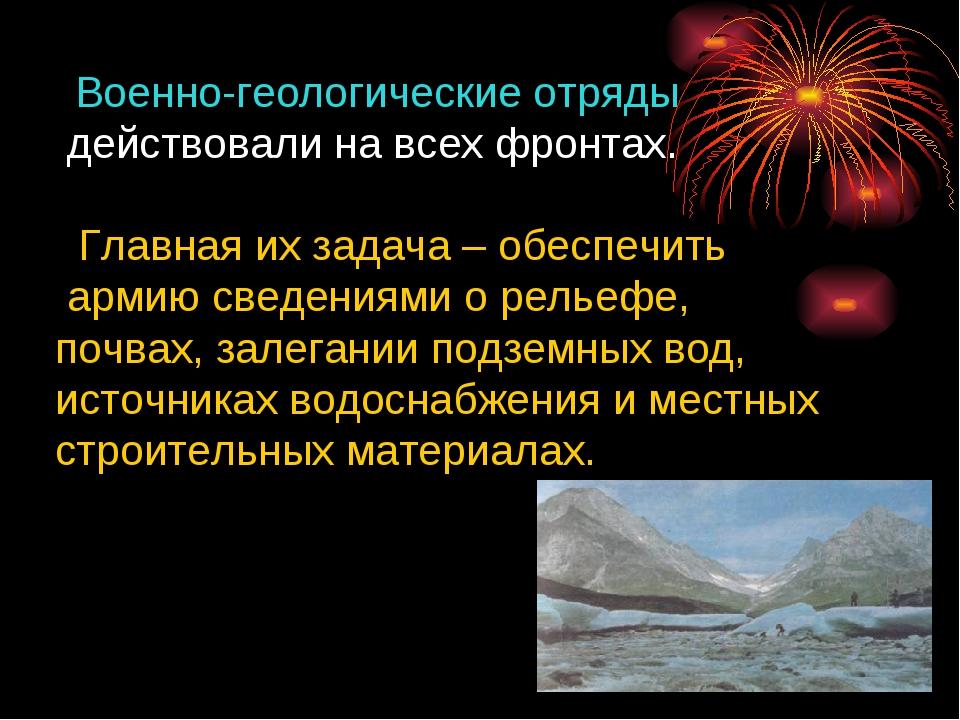 Военно-геологические отряды действовали на всех фронтах. Главная их задача –...