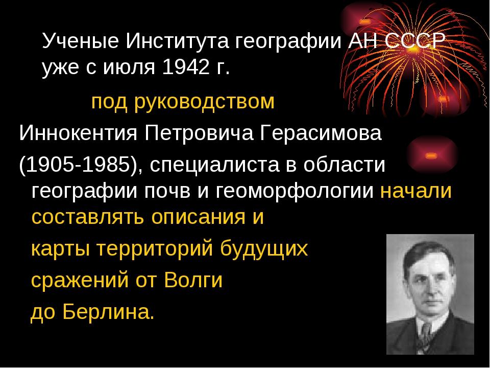 Ученые Института географии АНСССР уже с июля 1942г. под руководством Инноке...