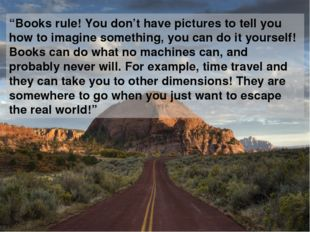 """Books rule! You don't have pictures to tell you how to imagine something, yo"