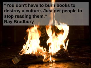 """You don't have to burn books to destroy a culture. Just get people to stop r"