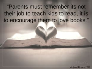 """Parents must remember its not their job to teach kids to read, it is to enco"