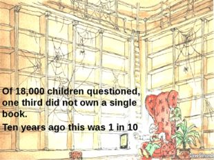 Of 18,000 children questioned, one third did not own a single book. Ten years
