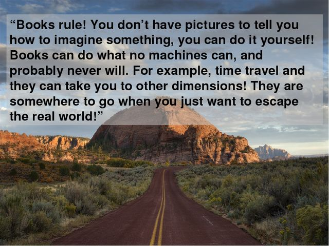 """Books rule! You don't have pictures to tell you how to imagine something, yo..."