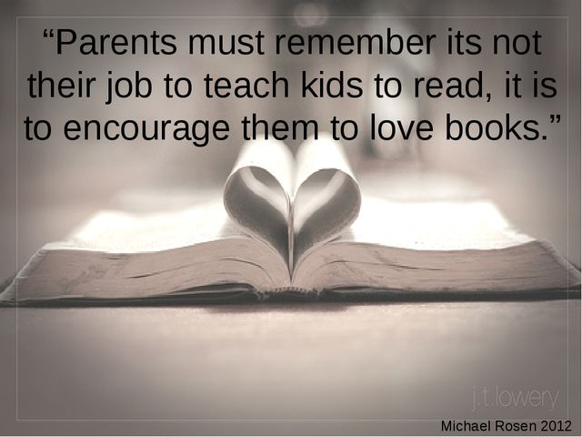 """Parents must remember its not their job to teach kids to read, it is to enco..."