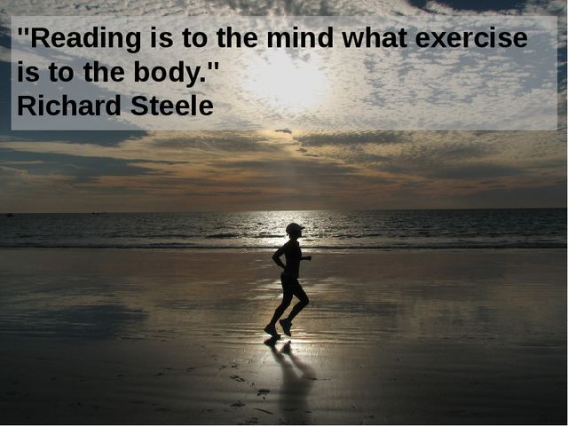 """Reading is to the mind what exercise is to the body."" Richard Steele"