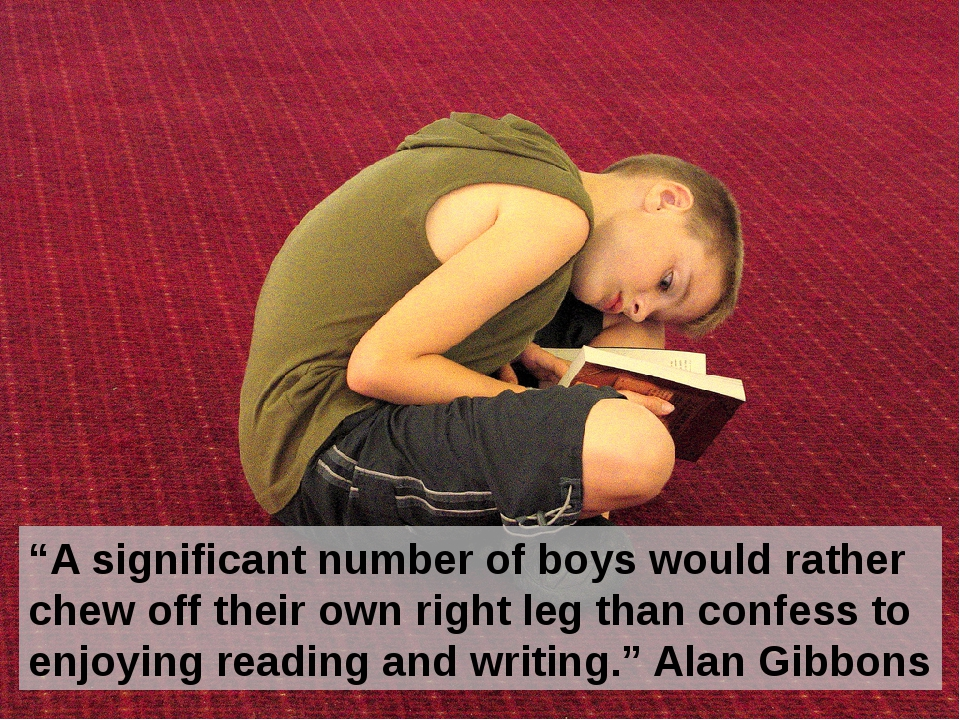 """A significant number of boys would rather chew off their own right leg than..."