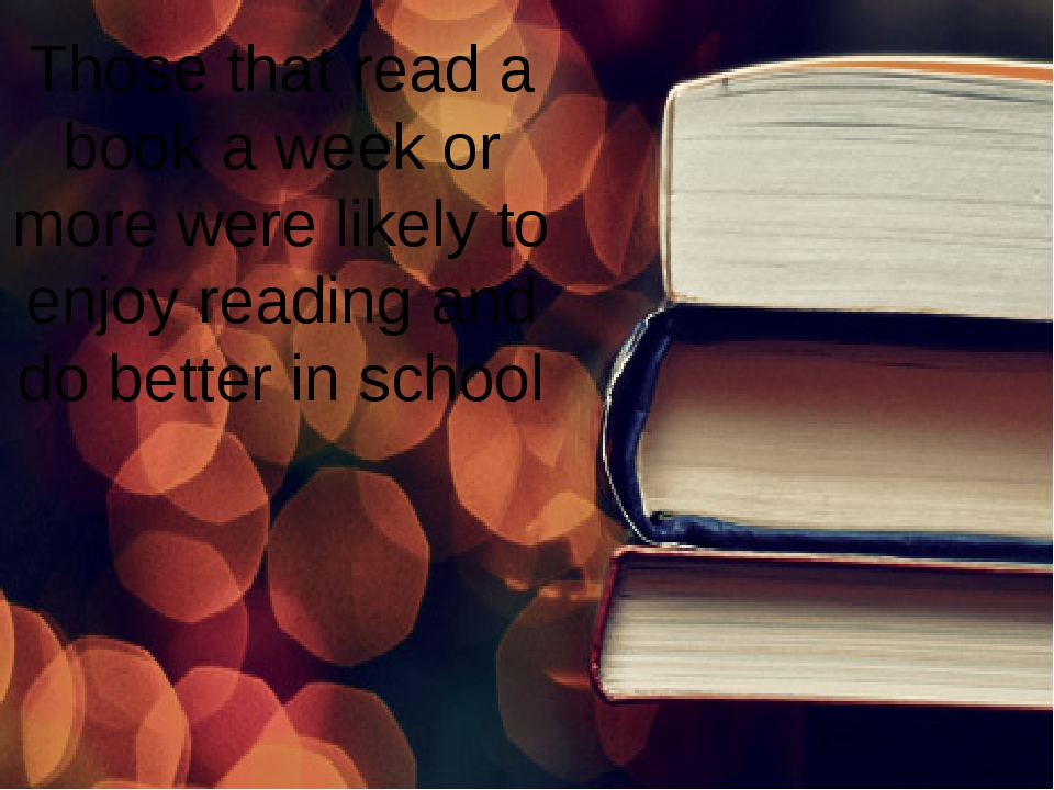 Those that read a book a week or more were likely to enjoy reading and do bet...