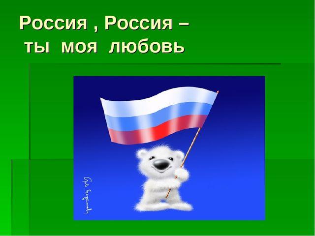 Россия , Россия – ты моя любовь