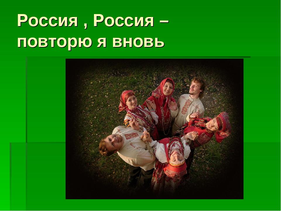 Россия , Россия – повторю я вновь