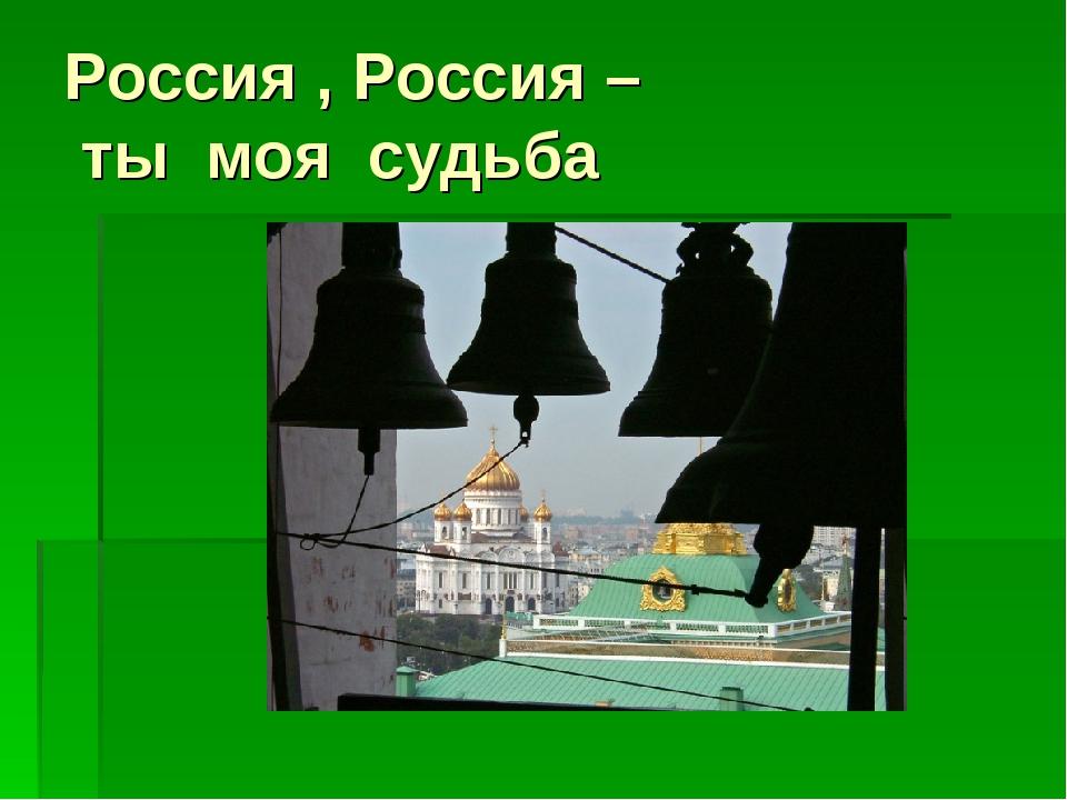 Россия , Россия – ты моя судьба