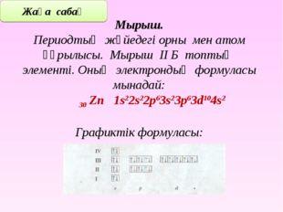 Мырыш. Периодтық жүйедегі орны мен атом құрылысы. Мырыш ІІ Б топтың элементі.