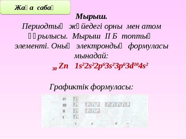 Мырыш. Периодтық жүйедегі орны мен атом құрылысы. Мырыш ІІ Б топтың элементі....