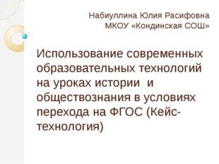 Набиуллина Юлия Расифовна МКОУ «Кондинская СОШ» Использование современных обр